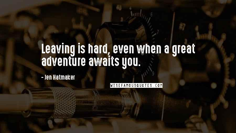 Jen Hatmaker quotes: Leaving is hard, even when a great adventure awaits you.