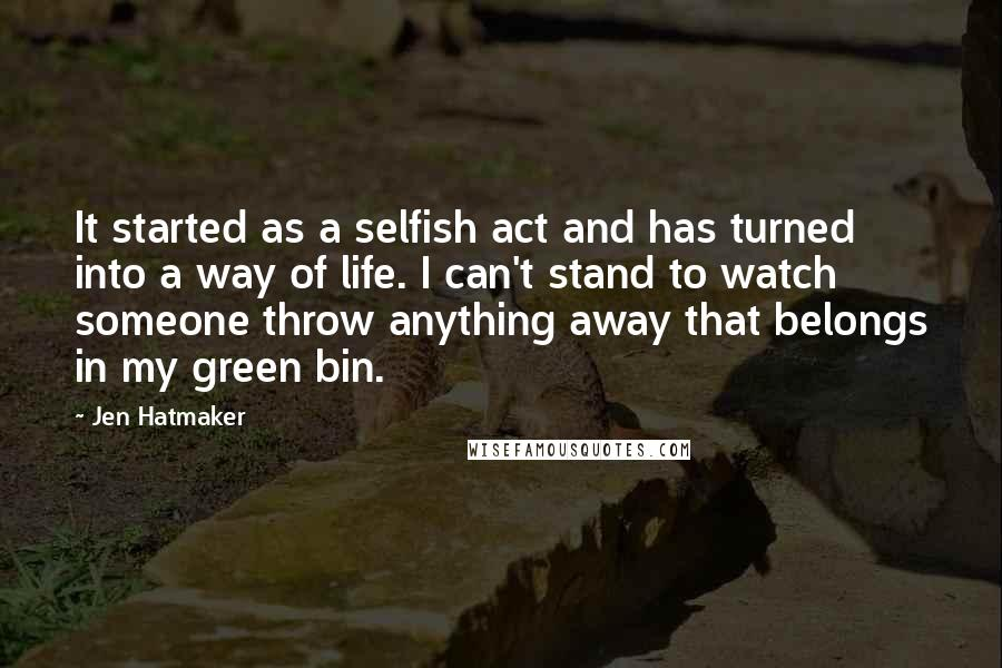 Jen Hatmaker quotes: It started as a selfish act and has turned into a way of life. I can't stand to watch someone throw anything away that belongs in my green bin.