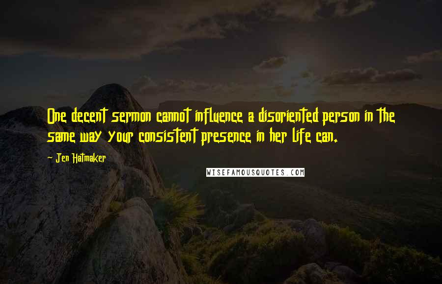 Jen Hatmaker quotes: One decent sermon cannot influence a disoriented person in the same way your consistent presence in her life can.