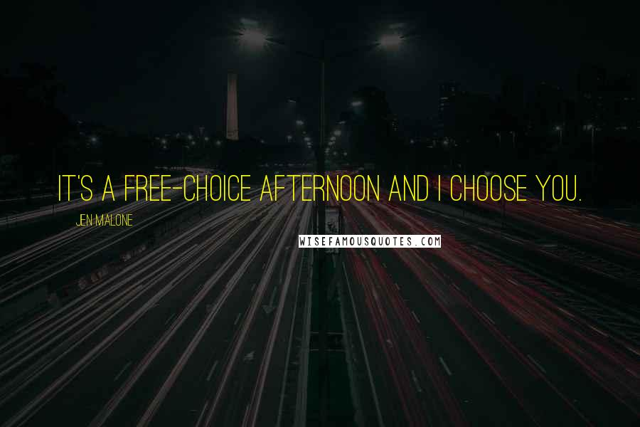 Jen Malone quotes: It's a free-choice afternoon and I choose you.