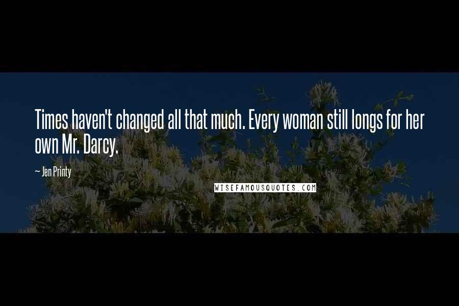 Jen Printy quotes: Times haven't changed all that much. Every woman still longs for her own Mr. Darcy.
