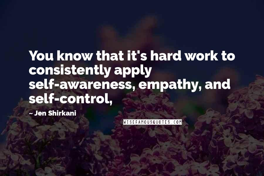 Jen Shirkani quotes: You know that it's hard work to consistently apply self-awareness, empathy, and self-control,