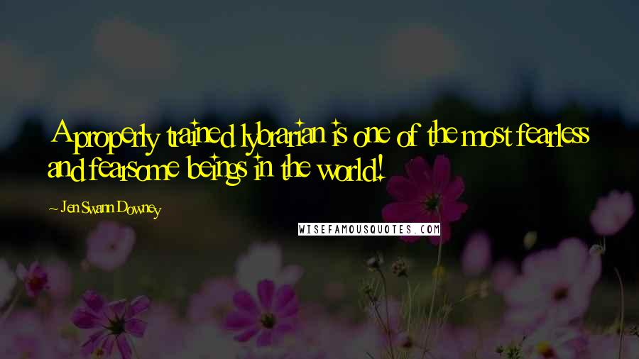 Jen Swann Downey quotes: A properly trained lybrarian is one of the most fearless and fearsome beings in the world!