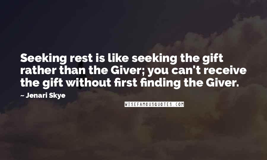 Jenari Skye quotes: Seeking rest is like seeking the gift rather than the Giver; you can't receive the gift without first finding the Giver.