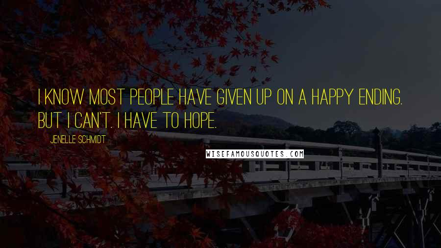 Jenelle Schmidt quotes: I know most people have given up on a happy ending. But I can't. I have to hope.