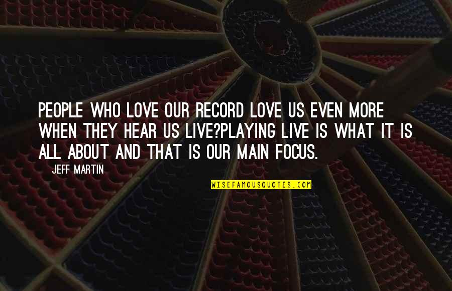 Jenji Kohan Quotes By Jeff Martin: People who love our record love us even