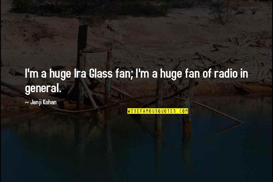 Jenji Kohan Quotes By Jenji Kohan: I'm a huge Ira Glass fan; I'm a