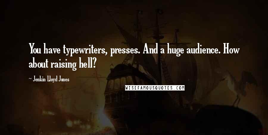 Jenkin Lloyd Jones quotes: You have typewriters, presses. And a huge audience. How about raising hell?