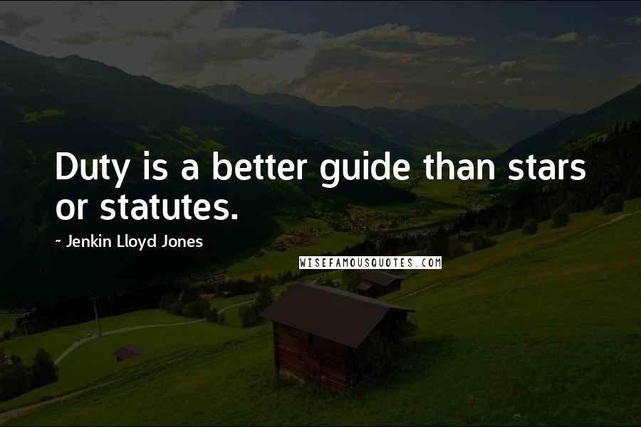 Jenkin Lloyd Jones quotes: Duty is a better guide than stars or statutes.