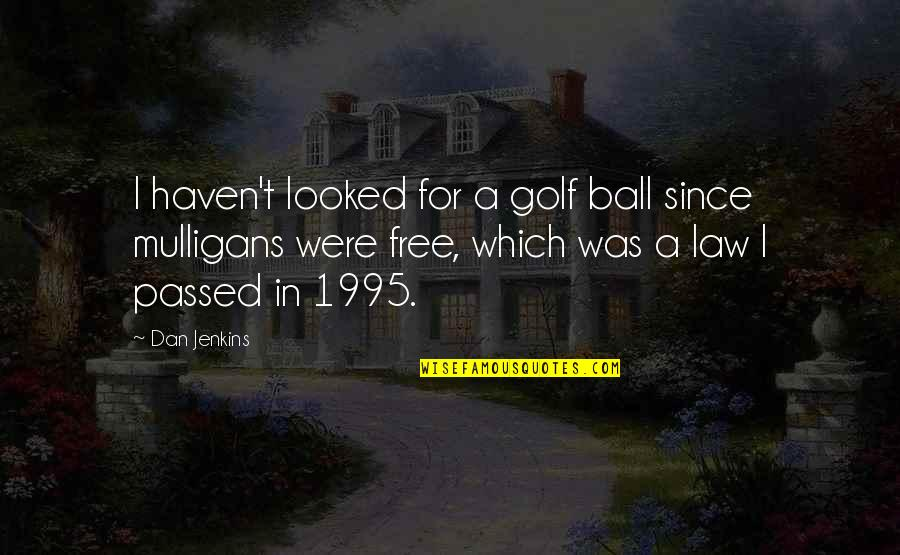 Jenkins Quotes By Dan Jenkins: I haven't looked for a golf ball since