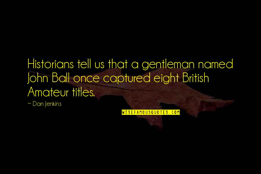 Jenkins Quotes By Dan Jenkins: Historians tell us that a gentleman named John