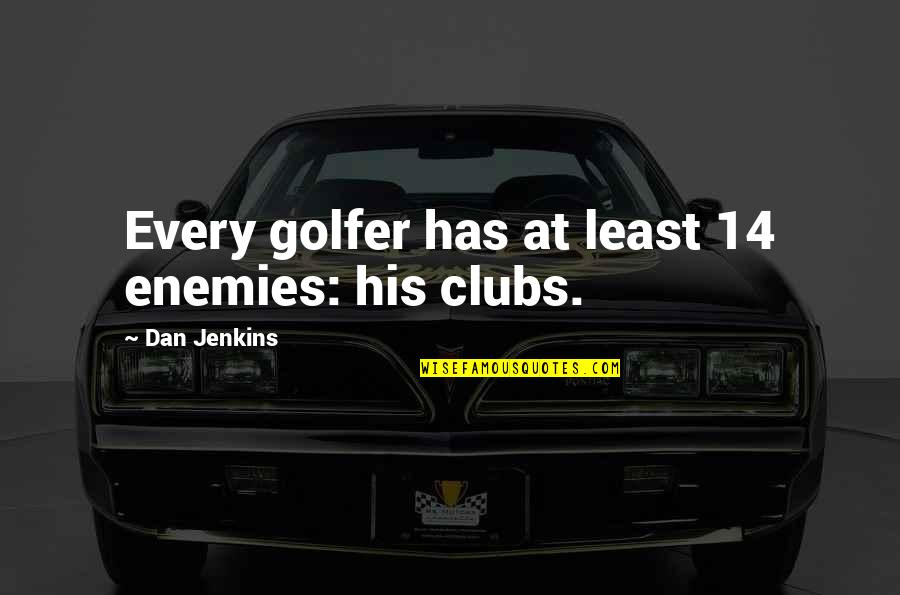 Jenkins Quotes By Dan Jenkins: Every golfer has at least 14 enemies: his