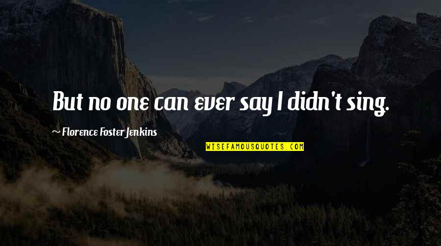 Jenkins Quotes By Florence Foster Jenkins: But no one can ever say I didn't