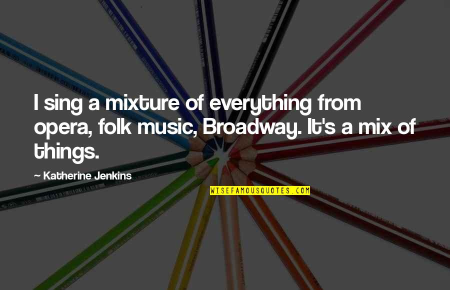 Jenkins Quotes By Katherine Jenkins: I sing a mixture of everything from opera,