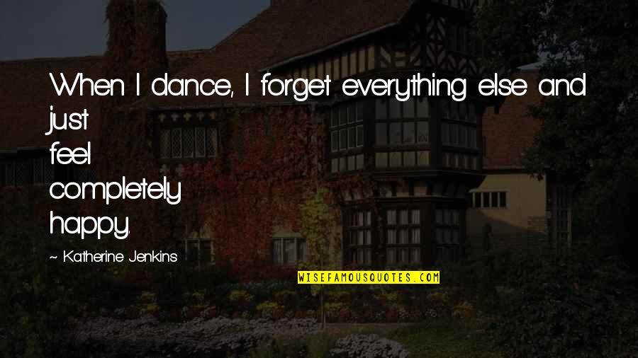 Jenkins Quotes By Katherine Jenkins: When I dance, I forget everything else and