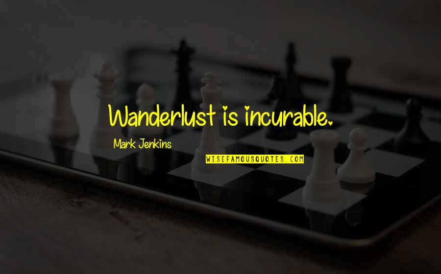 Jenkins Quotes By Mark Jenkins: Wanderlust is incurable.