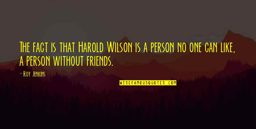 Jenkins Quotes By Roy Jenkins: The fact is that Harold Wilson is a