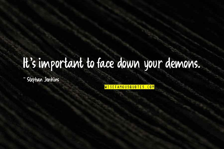 Jenkins Quotes By Stephan Jenkins: It's important to face down your demons.