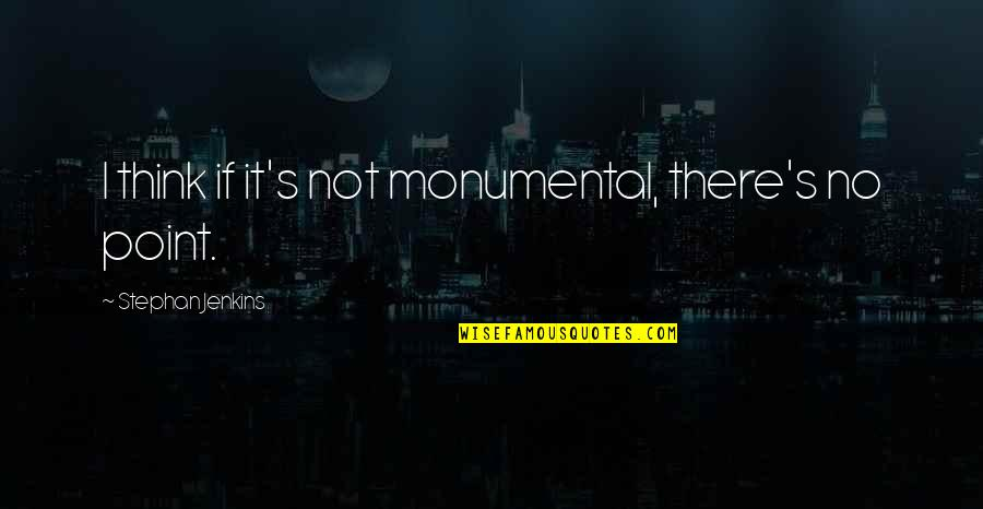 Jenkins Quotes By Stephan Jenkins: I think if it's not monumental, there's no