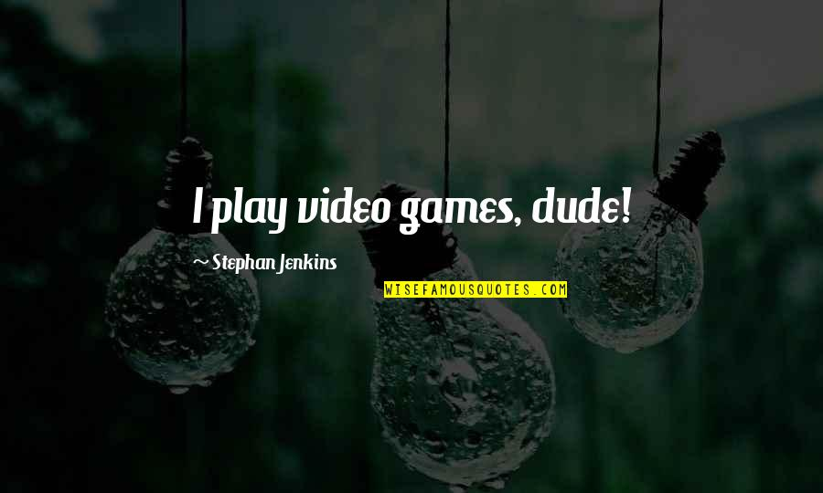 Jenkins Quotes By Stephan Jenkins: I play video games, dude!