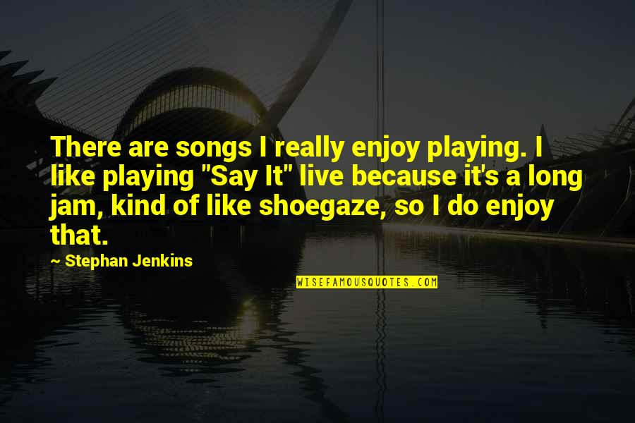 Jenkins Quotes By Stephan Jenkins: There are songs I really enjoy playing. I