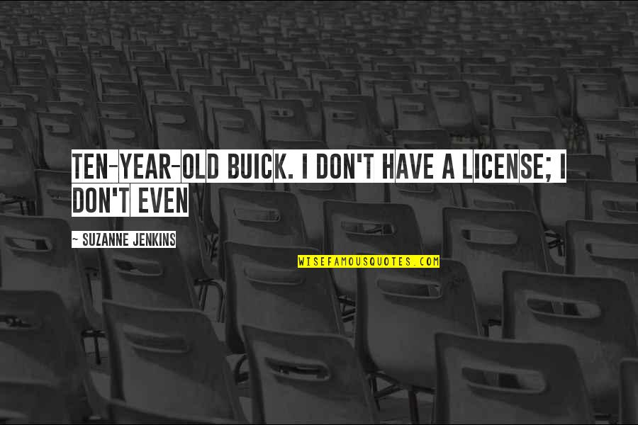 Jenkins Quotes By Suzanne Jenkins: ten-year-old Buick. I don't have a license; I