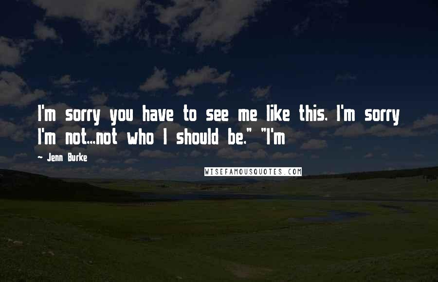 """Jenn Burke quotes: I'm sorry you have to see me like this. I'm sorry I'm not...not who I should be."""" """"I'm"""