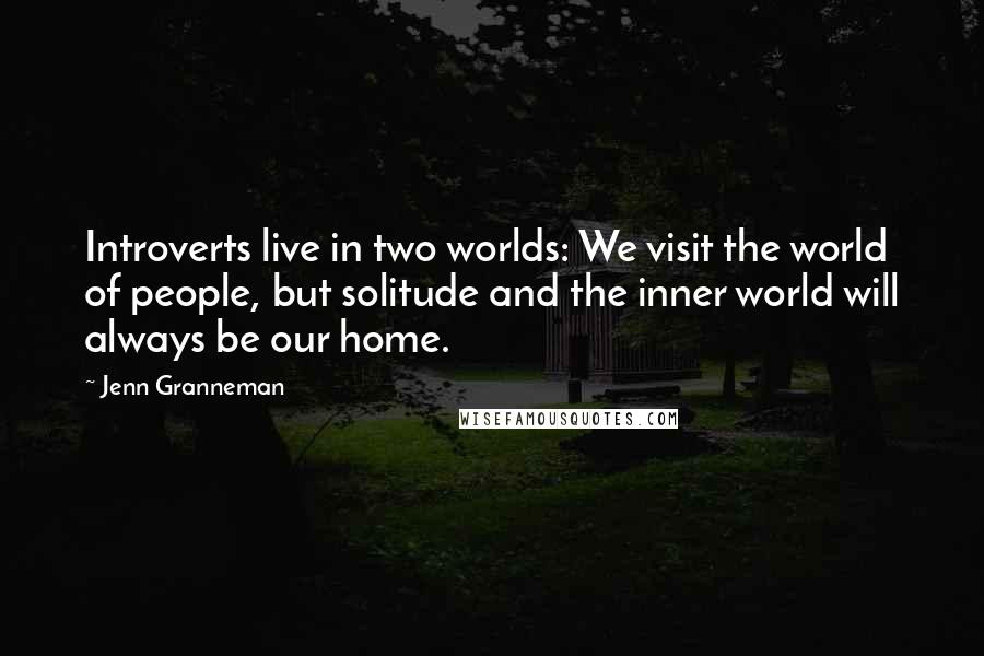 Jenn Granneman quotes: Introverts live in two worlds: We visit the world of people, but solitude and the inner world will always be our home.