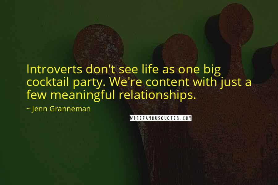 Jenn Granneman quotes: Introverts don't see life as one big cocktail party. We're content with just a few meaningful relationships.