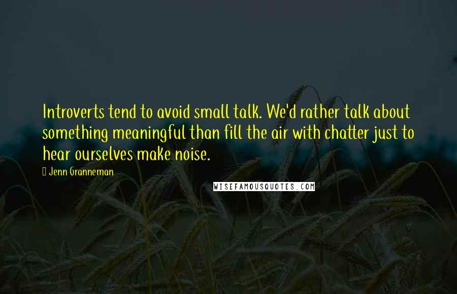 Jenn Granneman quotes: Introverts tend to avoid small talk. We'd rather talk about something meaningful than fill the air with chatter just to hear ourselves make noise.