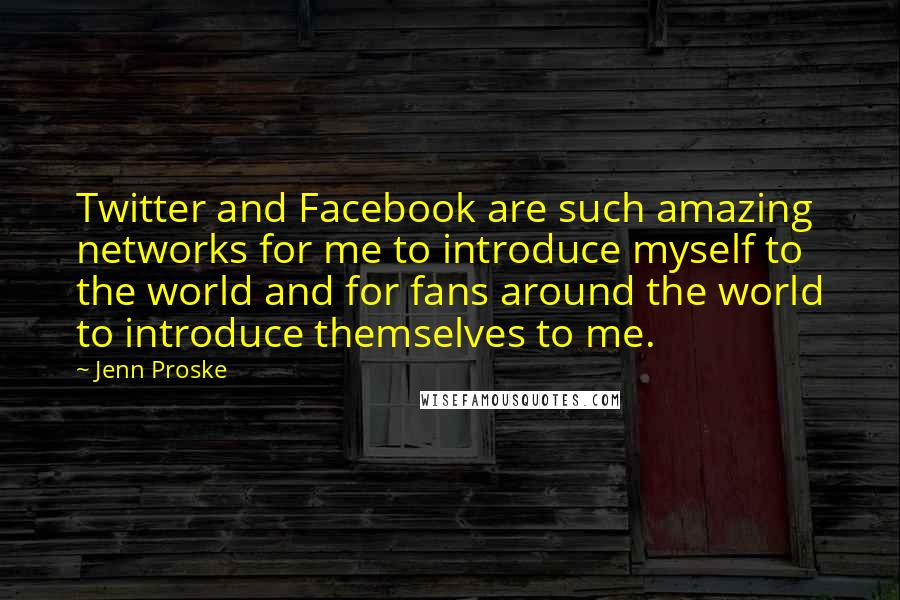 Jenn Proske quotes: Twitter and Facebook are such amazing networks for me to introduce myself to the world and for fans around the world to introduce themselves to me.