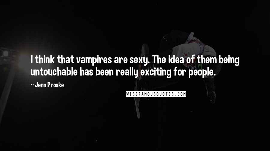 Jenn Proske quotes: I think that vampires are sexy. The idea of them being untouchable has been really exciting for people.