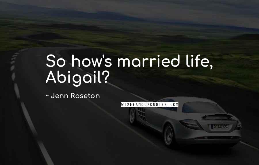 Jenn Roseton quotes: So how's married life, Abigail?