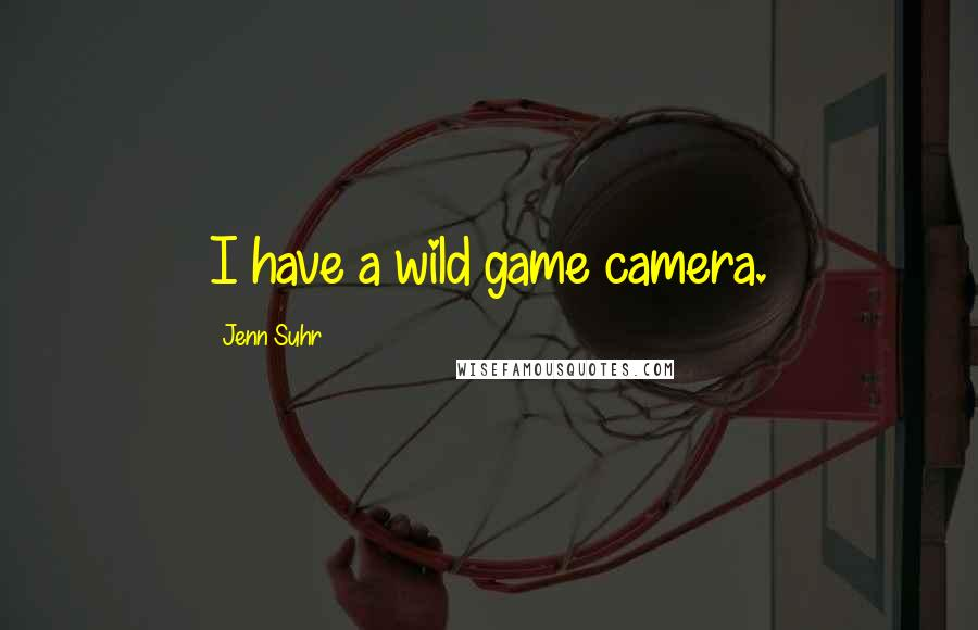 Jenn Suhr quotes: I have a wild game camera.