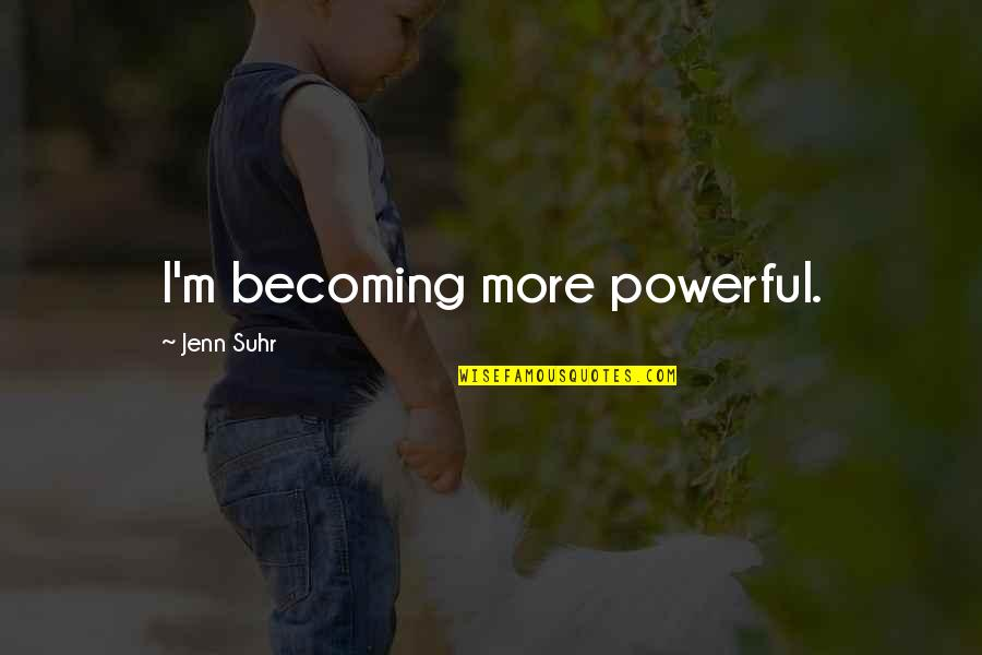 Jenn Suhr Quotes By Jenn Suhr: I'm becoming more powerful.