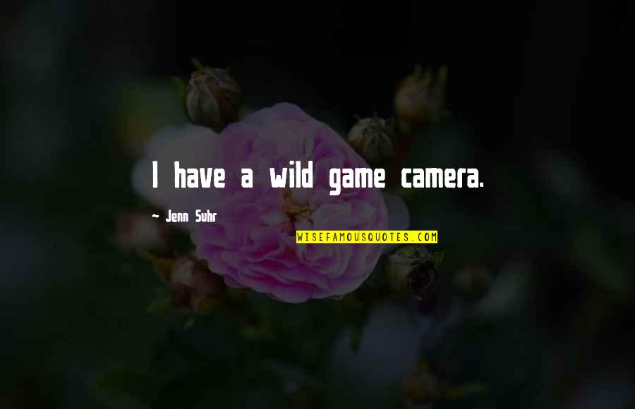 Jenn Suhr Quotes By Jenn Suhr: I have a wild game camera.