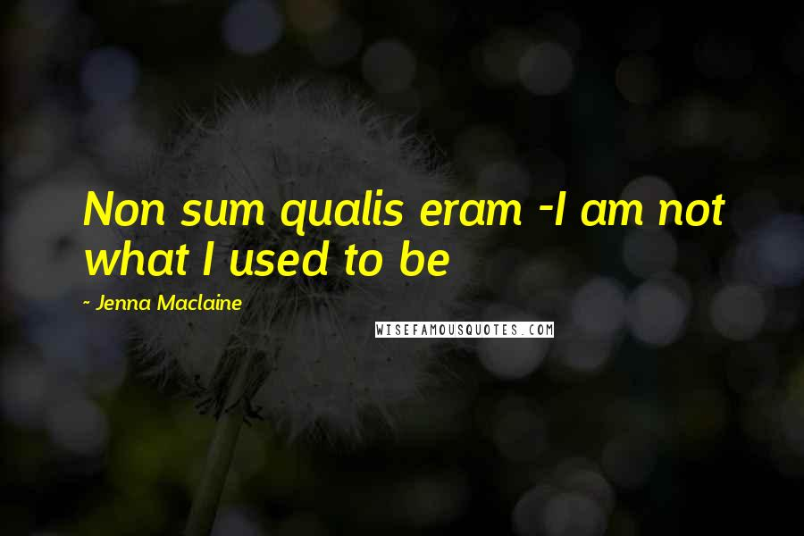Jenna Maclaine quotes: Non sum qualis eram -I am not what I used to be