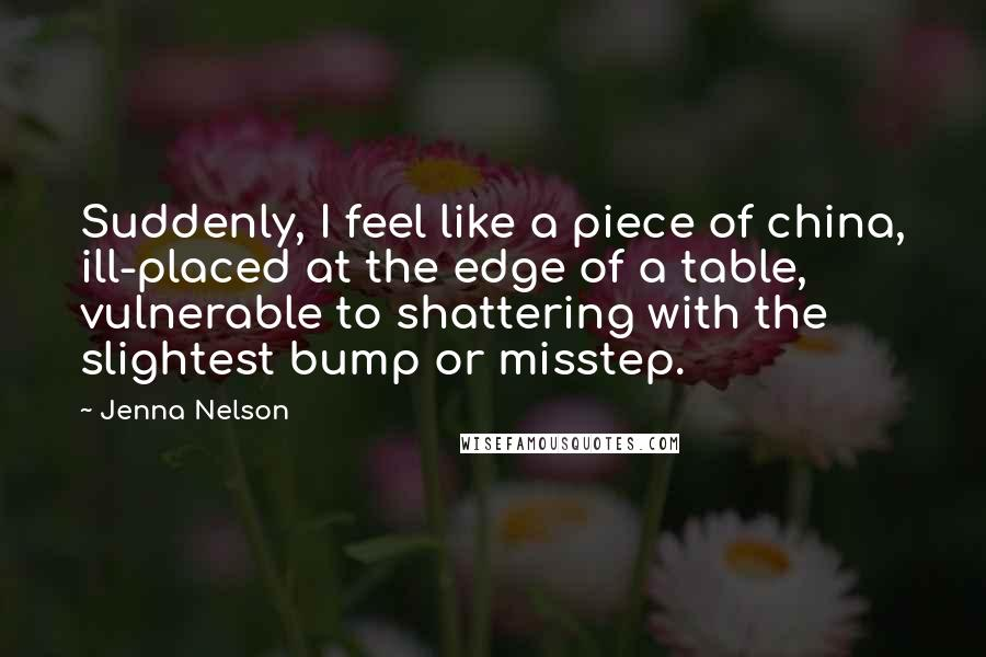 Jenna Nelson quotes: Suddenly, I feel like a piece of china, ill-placed at the edge of a table, vulnerable to shattering with the slightest bump or misstep.