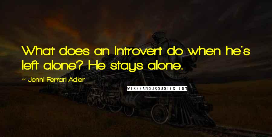 Jenni Ferrari-Adler quotes: What does an introvert do when he's left alone? He stays alone.