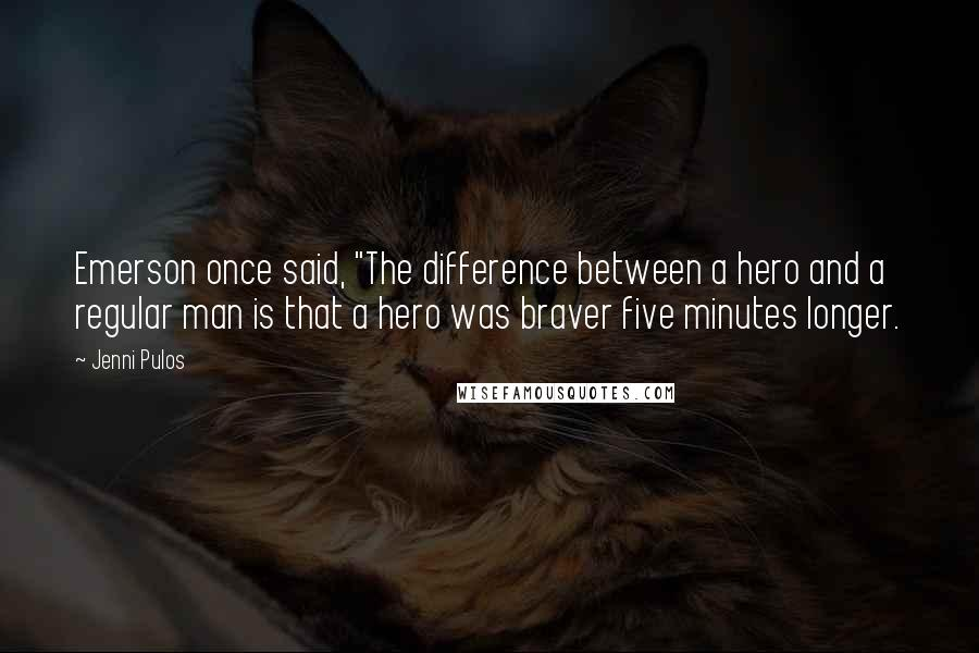 "Jenni Pulos quotes: Emerson once said, ""The difference between a hero and a regular man is that a hero was braver five minutes longer."