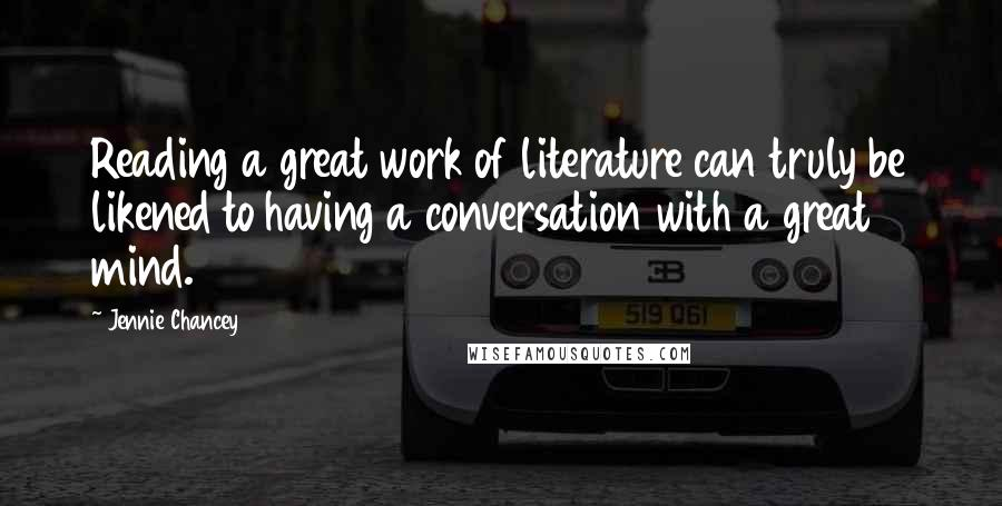 Jennie Chancey quotes: Reading a great work of literature can truly be likened to having a conversation with a great mind.
