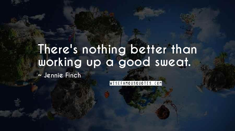 Jennie Finch quotes: There's nothing better than working up a good sweat.