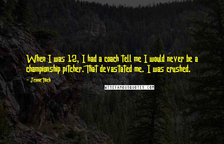 Jennie Finch quotes: When I was 12, I had a coach tell me I would never be a championship pitcher. That devastated me. I was crushed.