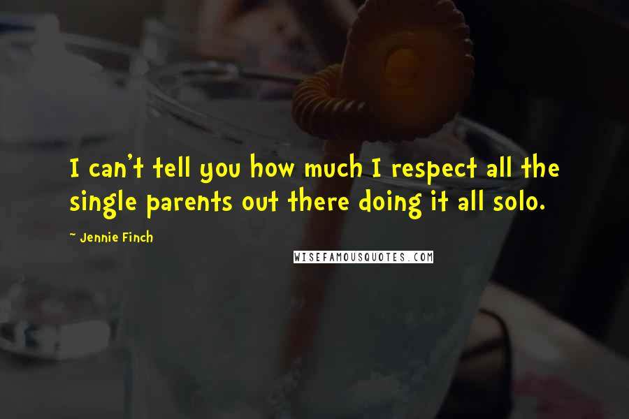 Jennie Finch quotes: I can't tell you how much I respect all the single parents out there doing it all solo.