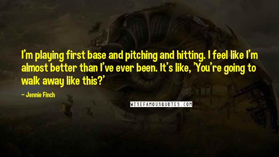 Jennie Finch quotes: I'm playing first base and pitching and hitting. I feel like I'm almost better than I've ever been. It's like, 'You're going to walk away like this?'
