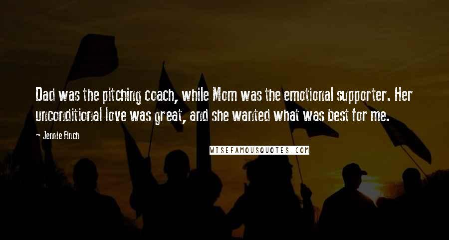 Jennie Finch quotes: Dad was the pitching coach, while Mom was the emotional supporter. Her unconditional love was great, and she wanted what was best for me.