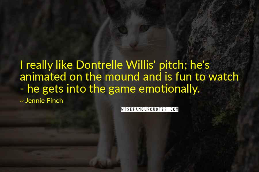 Jennie Finch quotes: I really like Dontrelle Willis' pitch; he's animated on the mound and is fun to watch - he gets into the game emotionally.