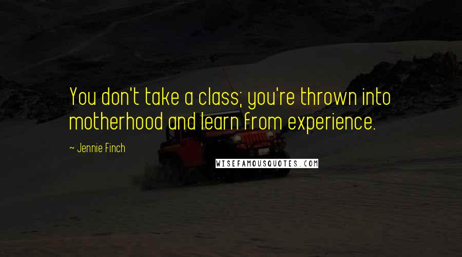 Jennie Finch quotes: You don't take a class; you're thrown into motherhood and learn from experience.