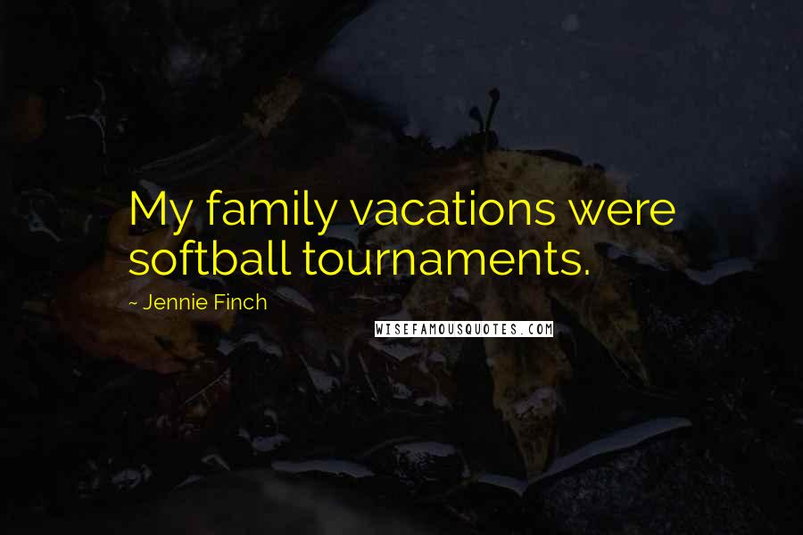 Jennie Finch quotes: My family vacations were softball tournaments.