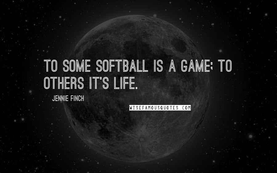 Jennie Finch quotes: To some Softball is a game; to others it's Life.